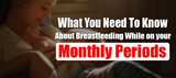 What You Need To Know About Breastfeeding While On Your Monthly Periods