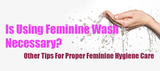 Is Using Feminine Wash Necessary?  Other Tips For Proper Feminine Hygiene Care