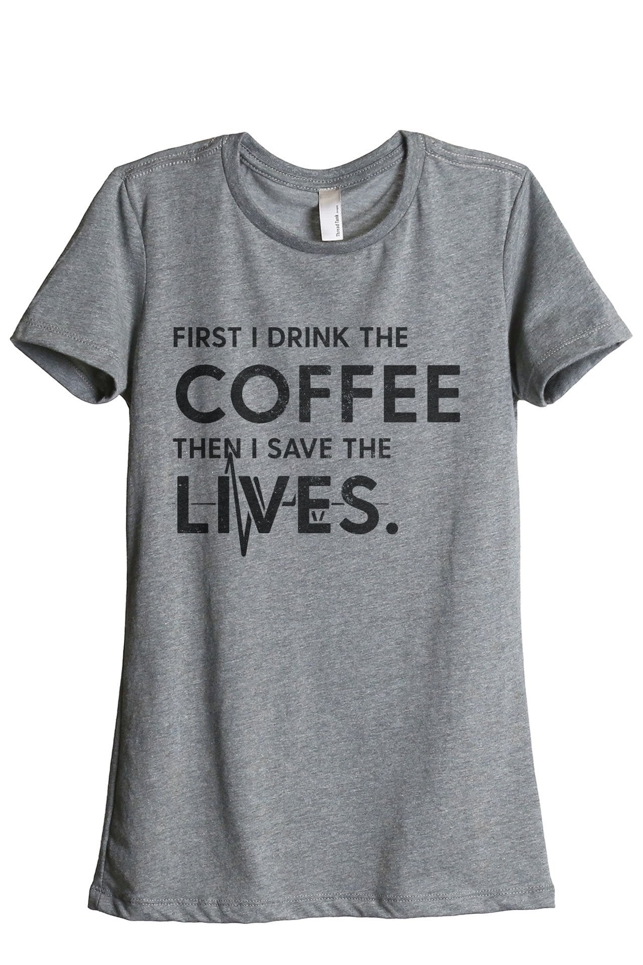 First I Drink The Coffee Then I Save The Lives Women's Relaxed Crewneck T-Shirt Top Tee Heather Grey