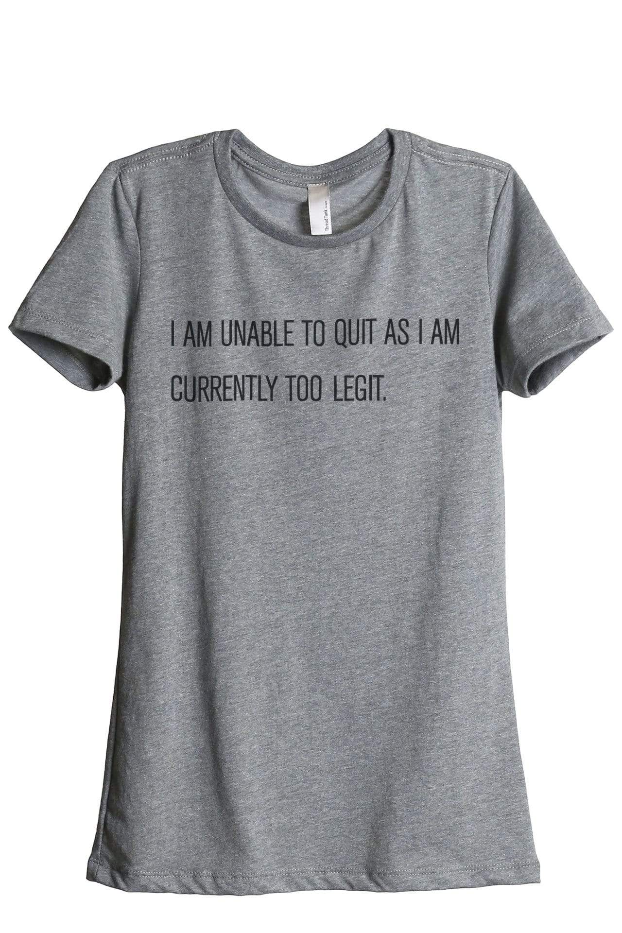I Am Unable To Quit As I Am Currently Too Legit Women Heather Grey Relaxed Crew T-Shirt Tee Top