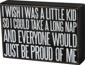 I Wish I Were A Little Kid So I Could Take A Long Nap And Everyone Would Just Be Proud Of Me Box Sign