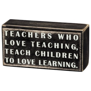 Teachers Who Love Teaching Teach Children To Love Learning Box Sign