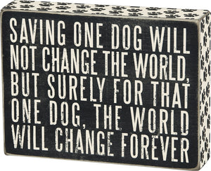 Saving One Dog Will Not Change The World - But Surely For That One Dog, The World Will Change Forever ~ Box Sign