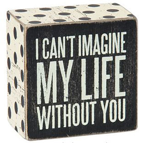 I Can't Imagine My Life Without You Box Sign