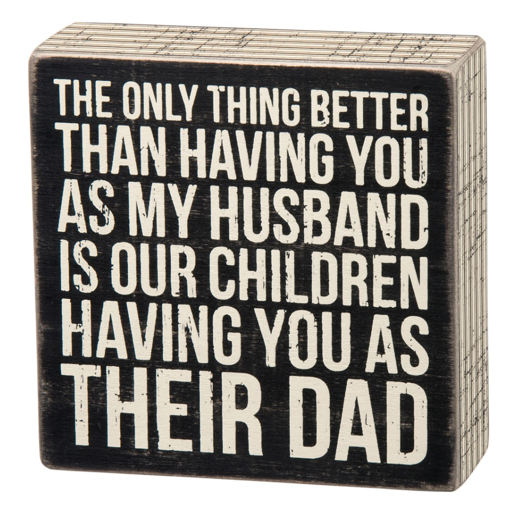 The Only Thing Better Than Having You As My Husband Is Our Children Having You As Their Dad Box Sign