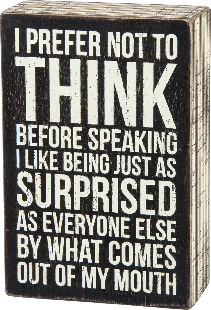 I Prefer Not To Think Before Speaking - I Like Being Just As Surprised As Everyone Else By What Comes Out Of My Mouth Box Sign