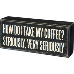 How Do I Take My Coffee? Seriously, Very Seriously Box Sign