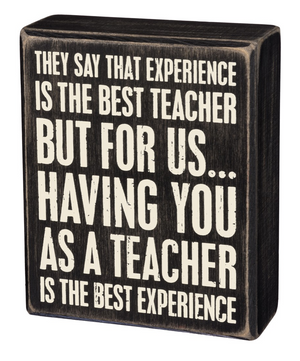 They Say That Experience Is The Best Teacher But For Us Having You As A Teacher Is The Best Experience Box Sign