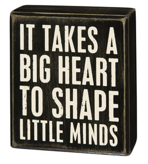 It Takes A Big Heart To Shape Little Minds Box Sign