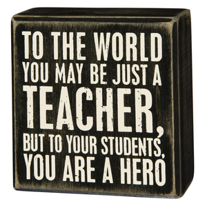 To The World You May Just Be A Teacher, But To Your Students You Are A Hero Box Sign