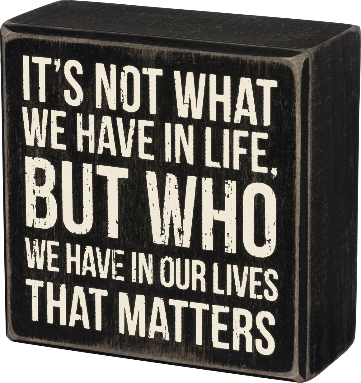 It's Not What We Have in Life, But Who We Have in Our Lives That Matters Box Sign