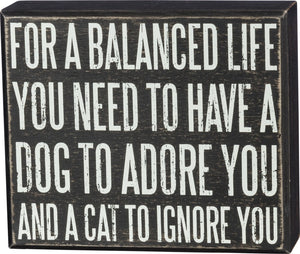 For A Balanced Life You Need To Have A Dog To Adore You And A Cat To Ignore You Box Sign