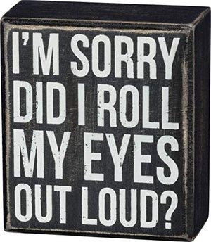 I'm Sorry - Did I Roll My Eyes Out Loud? Box Sign