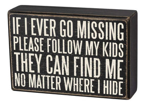 If I Ever Go Missing Please Follow My Kids - They Can Find Me No Matter Where I Hide Box Sign