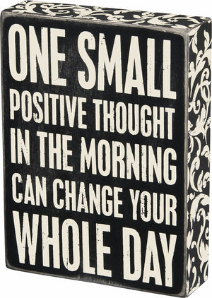 One Small Positive Thought In The Morning Can Change Your Whole Day Box Sign