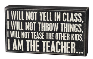I Will Not Yell In Class, I Will Not Throw Things, I Will Not Tease The Other Kids, I Am The Teacher Box Sign