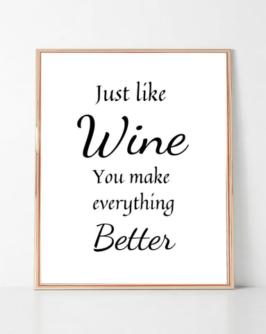 Just Like Wine You Make Everything Better