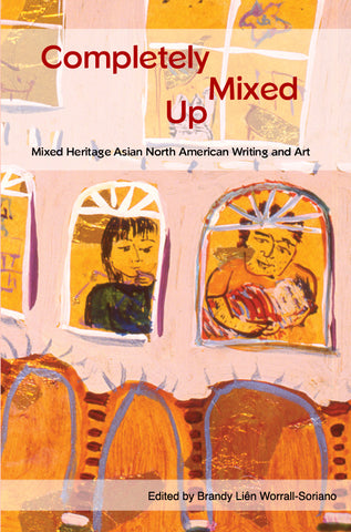 Completely Mixed Up: Mixed Heritage Asian North American Writing and Art
