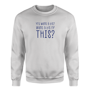 Want A Bit of This? Sweatshirt