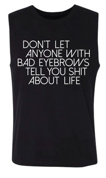 Don't let anyone with bad eyebrows tell you shit about life Women's Muscle Tank
