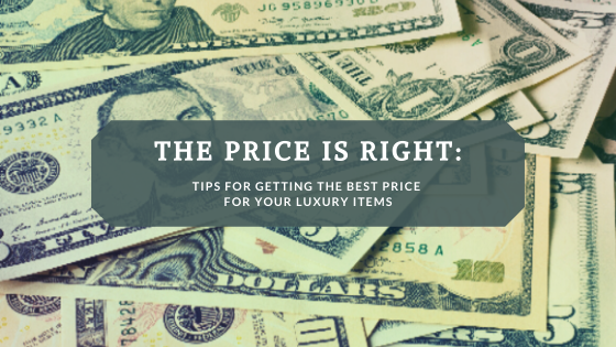The Price Is Right: Tips For Getting The Best Price For Your Luxury Items