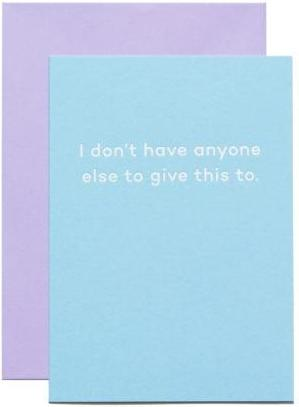 mean mail greeting card 'i don't have anyone else to give this to'