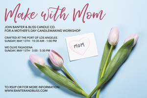 Celebrate Mother's Day with Banter & Bliss Candle Co. Make with Mom Workshops Now Available in San Pedro and Pasadena!