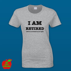 I AM RETIRED (this is as dressed up as I get) - Grey Female Tshirt ㋡ Big Apple Bargains