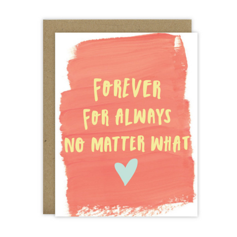 Forever.  For Always.  No matter what - [product type] - Hen Pen Paper Co