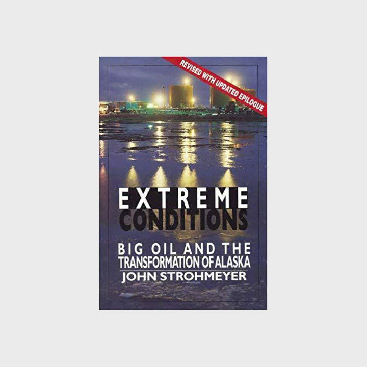 Extreme Conditions: Big Oil and the Transformation of Alaska by John Strohmeyer