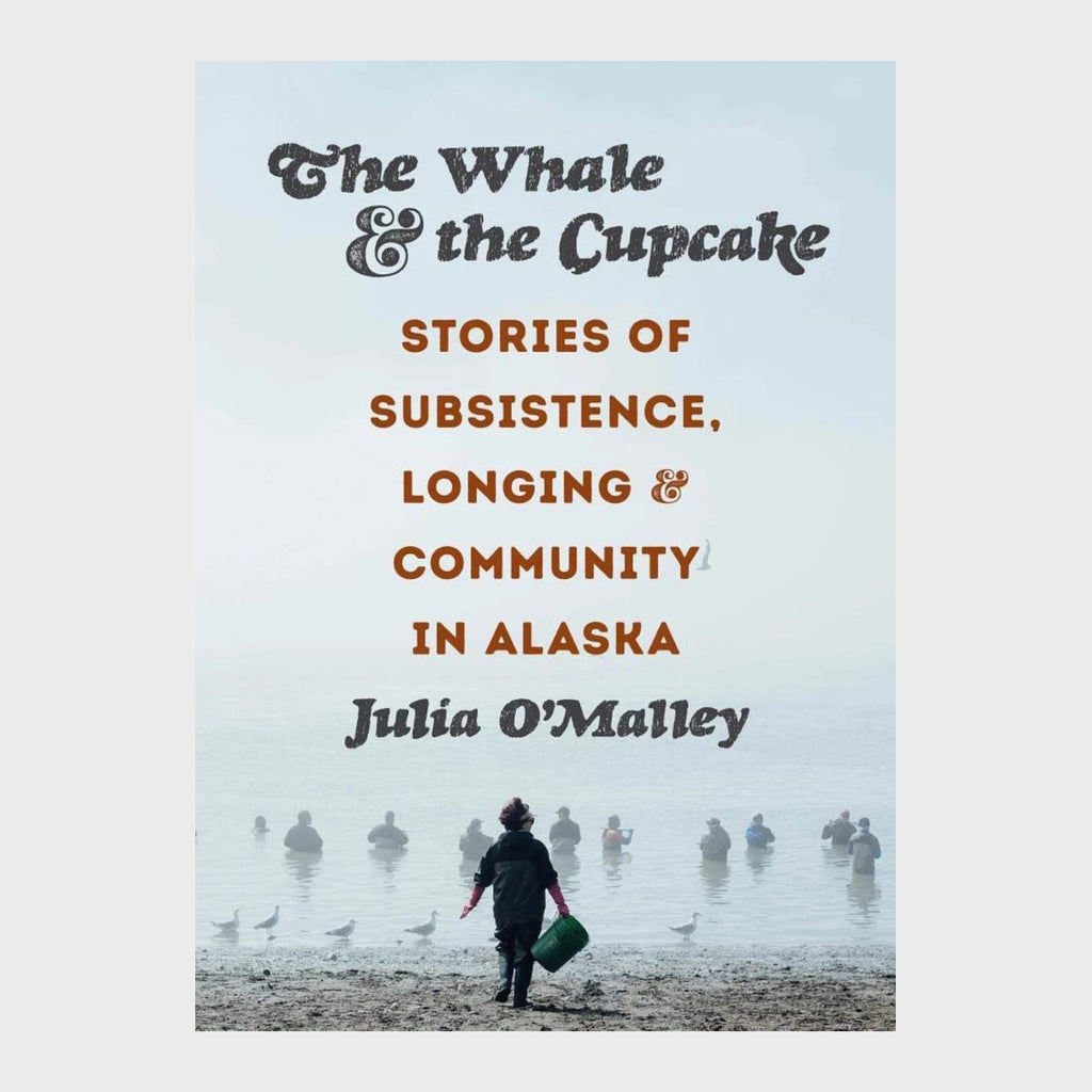 The Whale and the Cupcake: Stories of Subsistence, Longing, and Community in Alaska by Julia O'Malley
