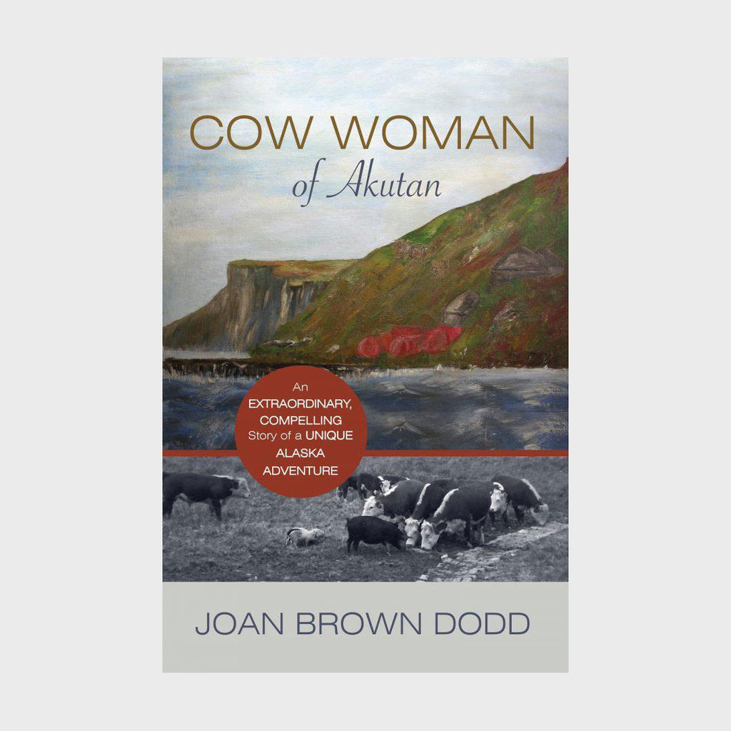 Cow Woman of Akutan: An Extraordinary, Compelling Story of a Unique Alaska Adventure by Joan Dodd