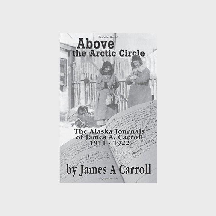 Above the Arctic Circle: The Alaska Journals of James A. Carroll 1911-1922 by James A. Caroll