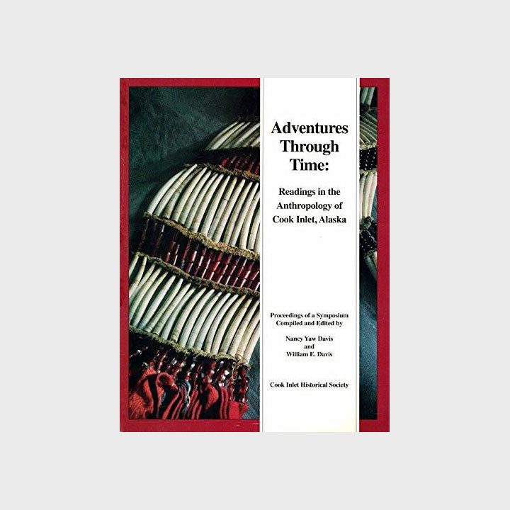 Adventures Through Time: Readings in the anthropology of Cook Inlet, Alaska by Nancy Yaw Davis - Softcover