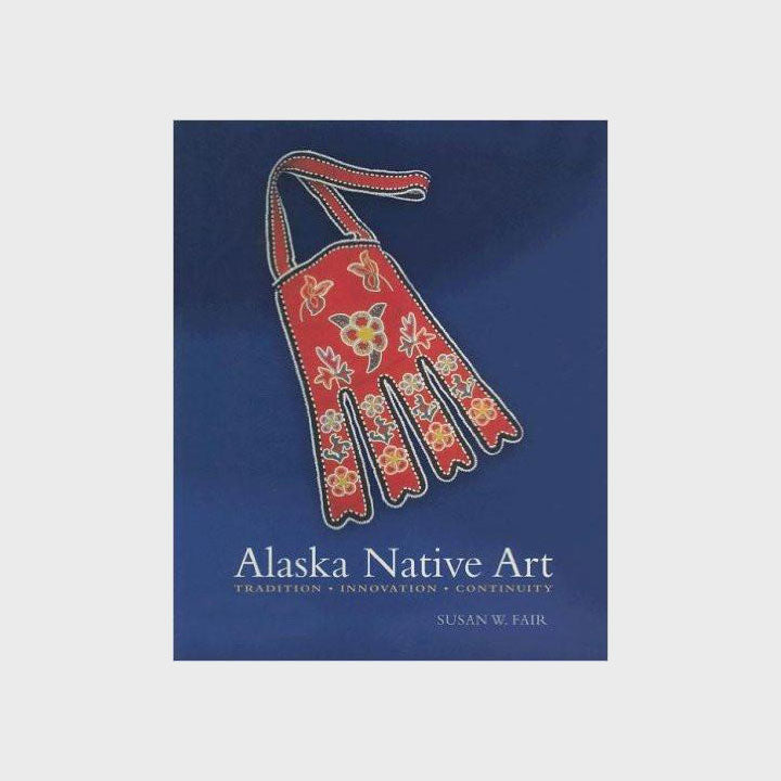 Alaska Native Art: Tradition, Innovation, Continuity by Susan W. Fair - Softcover