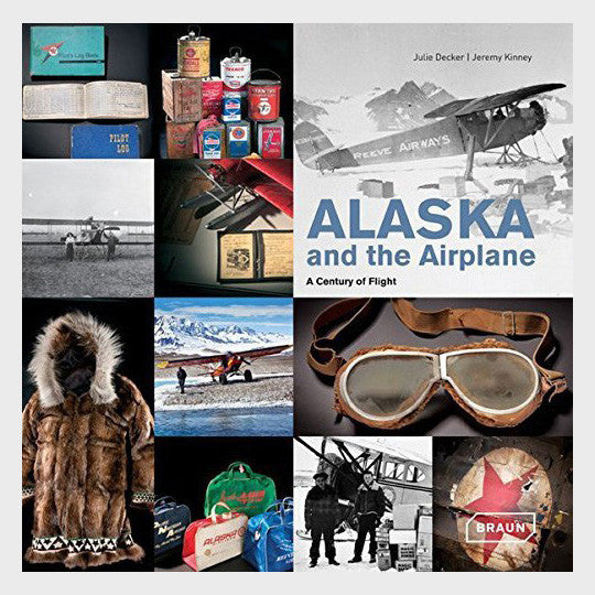 Alaska and the Airplane: A Century of Flight by Julie Decker and Jeremy Kinney