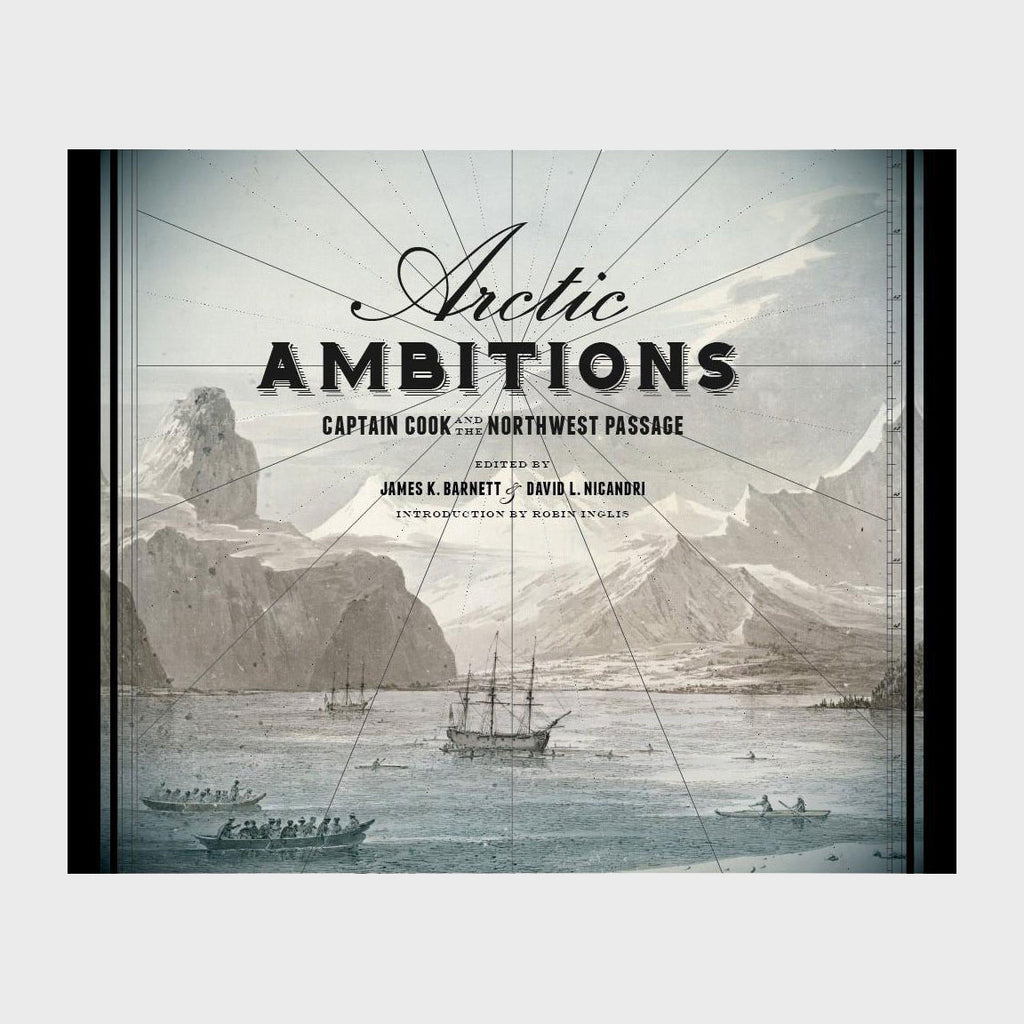 Arctic Ambitions: Captain Cook and the Northwest Passage edited by James K. Barnett and David Nicandri