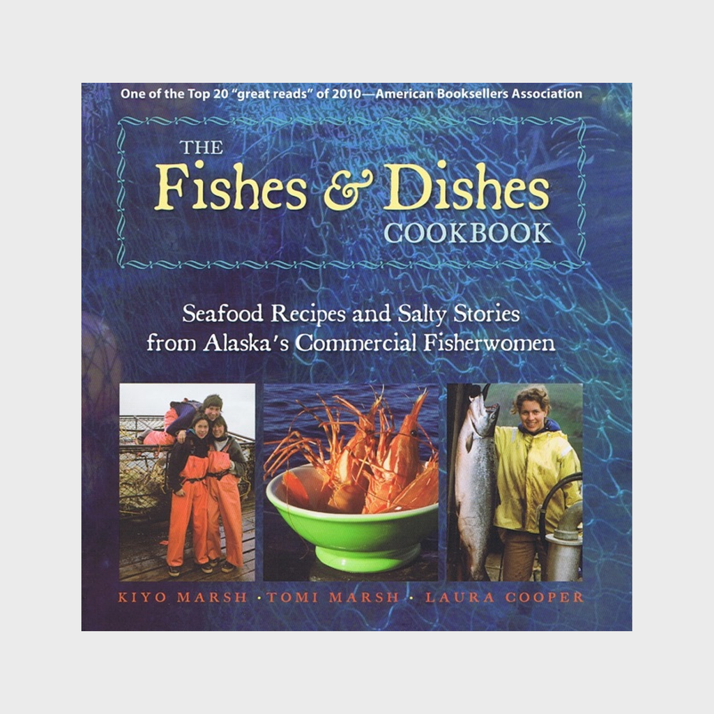 The Fishes & Dishes Cookbook: Seafood Recipes and Salty Stories from Alaska's Commercial Fisherwomen by Kiyo Marsh, Tomi Marsh, and Laura Cooper