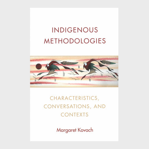 Indigenous Methodologies: Characteristics, Conversations, and Contexts by Margaret Kovach