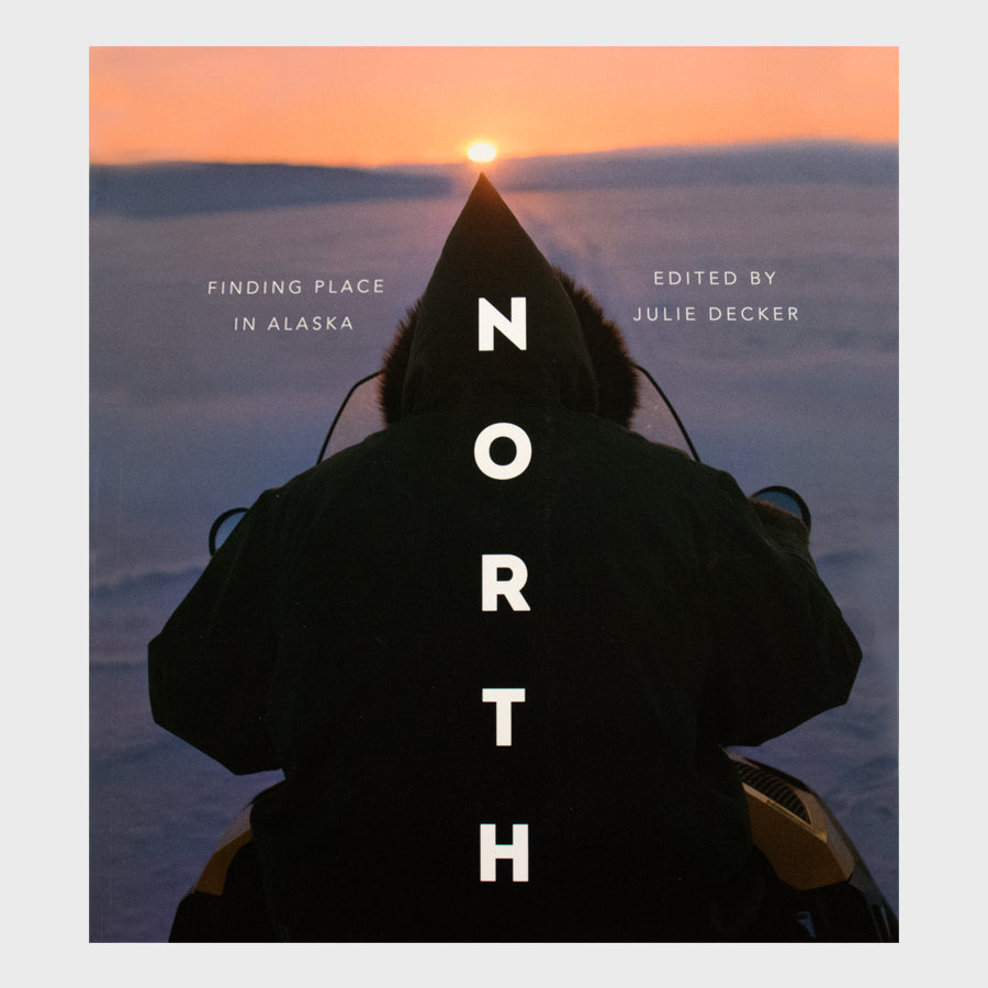 North - Finding Place in Alaska Edited by Julie Decker