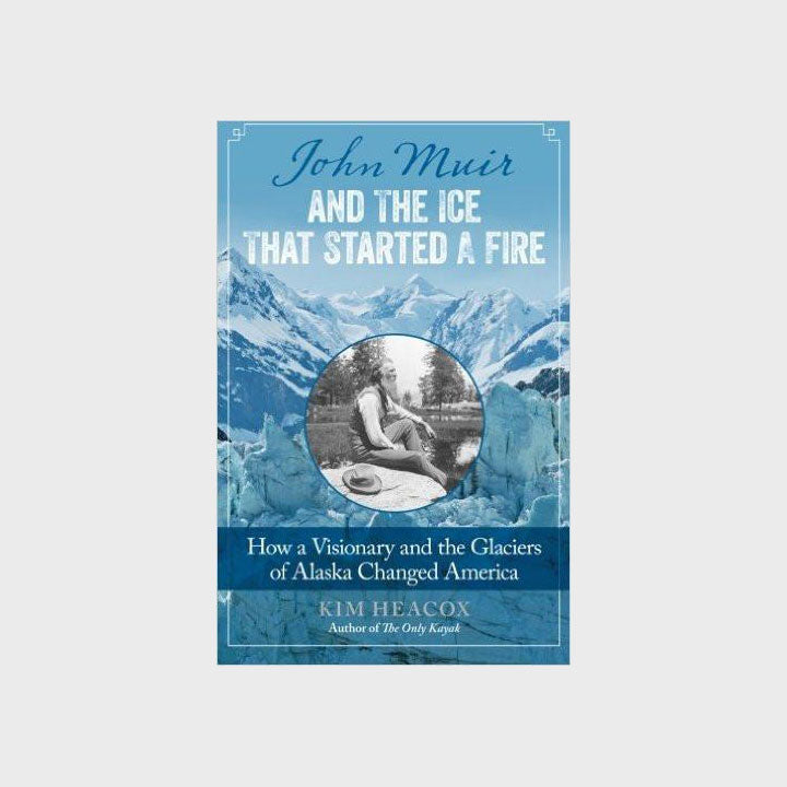 John Muir and the Ice that Started a Fire: How a Visionary and the Glaciers of Alaska Changed America by Kim Heacox