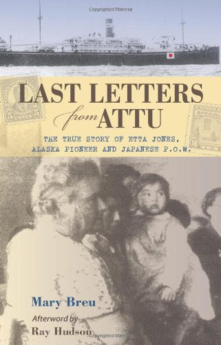 Last Letters from Attu: The True Story of Etta Jones, Alaska Pioneer and Japanese POW by Mary Breu