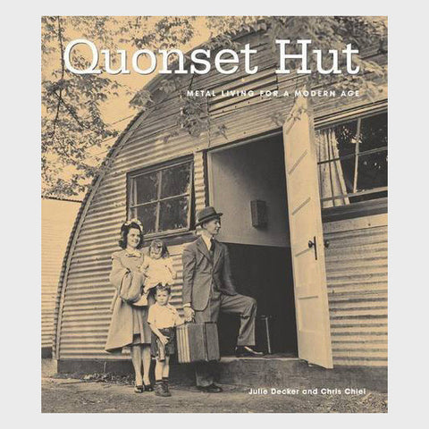 Quonset Hut: Metal Living for the Modern Age by Chris Chiel and Julie Decker