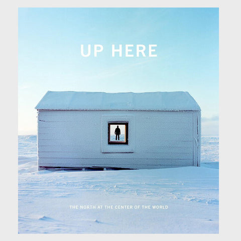 Up Here: The North at the Center of the World edited by Julie Decker and Kirsten J. Anderson