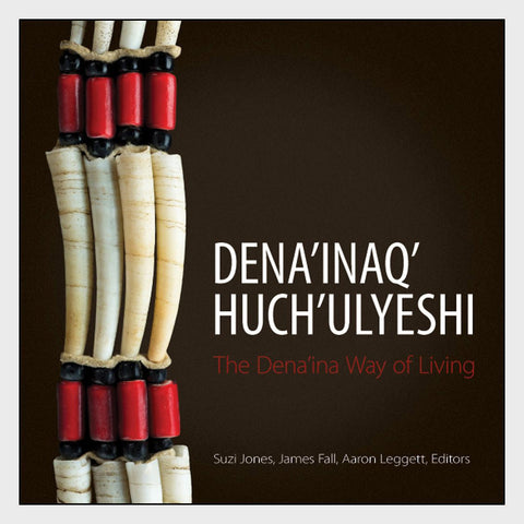 Dena'inaq' Huch'ulyeshi: The Dena'ina Way of Living by Suzi Jones, James A. Fall, and Aaron Leggett
