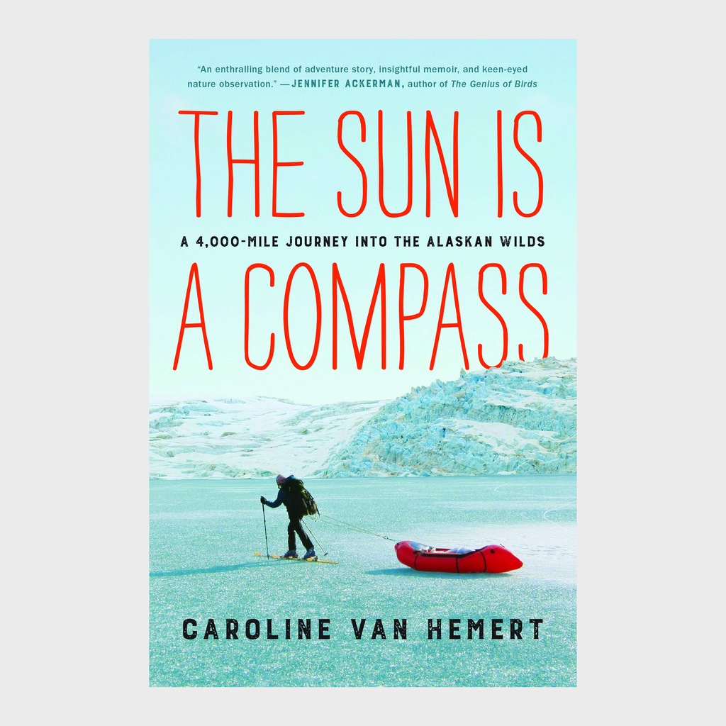 The Sun is a Compass: A 4,000 Mile Journey into the Alaskan Wilds by Caroline Van Hemert
