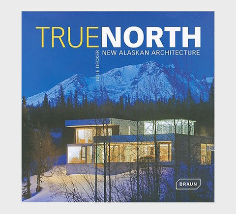 True North: New Alaskan Architecture by Julie Decker