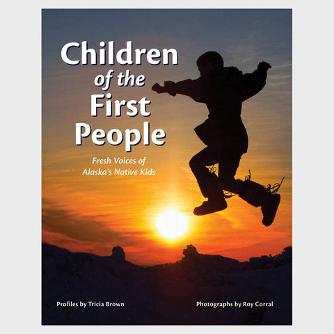 Children of the First People: Fresh Voices of Alaska's Native Kids by Tricia Brown and Roy Corral