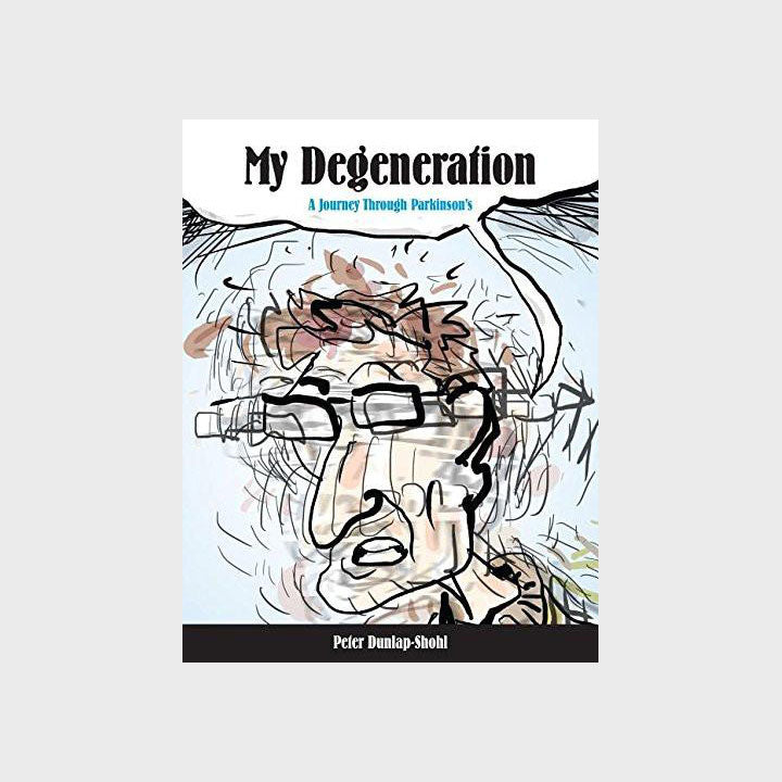 My Degeneration: A Journey Through Parkinson's by Peter Dunlap-Stohl