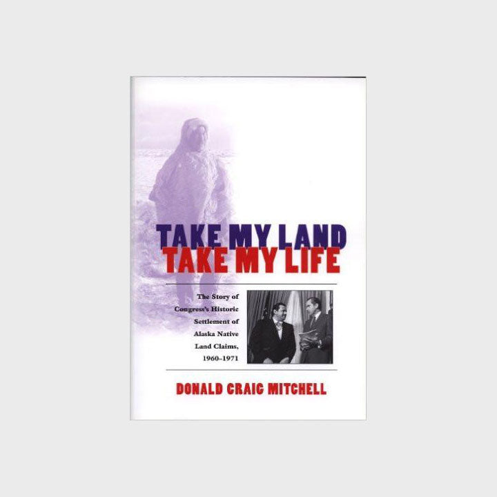 Take My Land, Take My Life: The Story of Congress's Historic Settlement of Alaska Native Claims, 1960-1971 by Donald Craig Mitchell